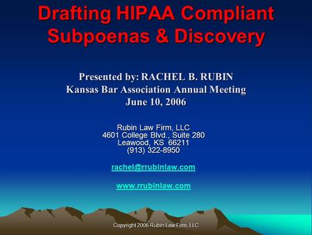 Copyright 2006 Rubin Law Firm, LLC Drafting HIPAA Compliant Subpoenas & Discovery Presented by:RACHEL B. RUBIN Kansas Bar Association Annual Meeting June.