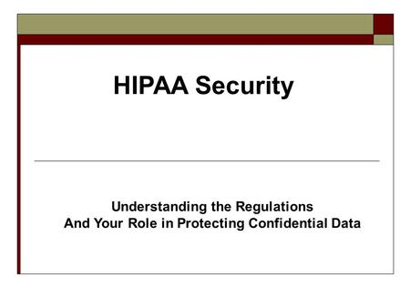 HIPAA Security Understanding the Regulations And Your Role in Protecting Confidential Data.