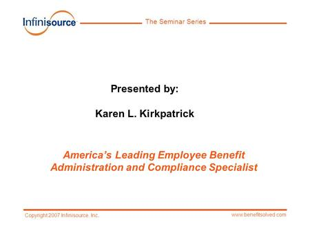 The Seminar Series www.benefitsolved.com Copyright 2007 Infinisource, Inc. Presented by: Karen L. Kirkpatrick America's Leading Employee Benefit Administration.