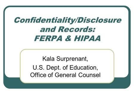 Confidentiality/Disclosure and Records: FERPA & HIPAA Kala Surprenant, U.S. Dept. of Education, Office of General Counsel.