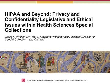 HIPAA and Beyond: Privacy and Confidentiality Legislative and Ethical Issues within Health Sciences Special Collections Judith A. Wiener, MA, MLIS, Assistant.