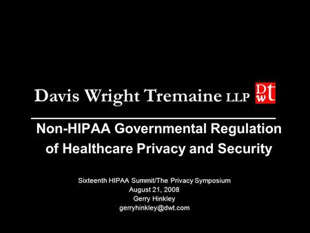 Davis Wright Tremaine LLP Non-HIPAA Governmental Regulation of Healthcare Privacy and Security Sixteenth HIPAA Summit/The Privacy Symposium August 21,