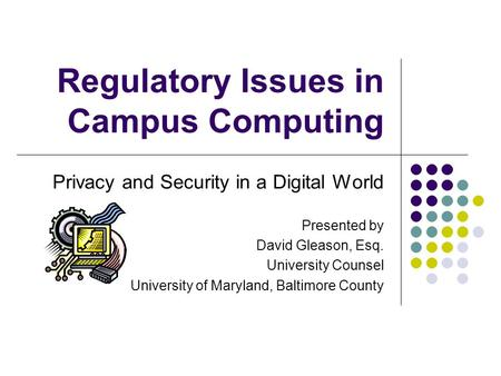 Regulatory Issues in Campus Computing Privacy and Security in a Digital World Presented by David Gleason, Esq. University Counsel University of Maryland,