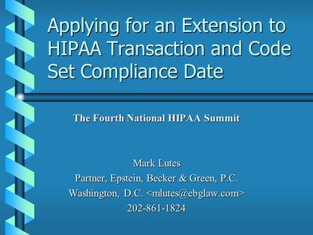 Applying for an Extension to HIPAA Transaction and Code Set Compliance Date The Fourth National HIPAA Summit Mark Lutes Partner, Epstein, Becker & Green,
