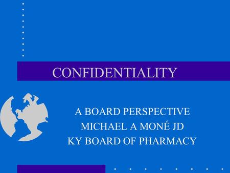 CONFIDENTIALITY A BOARD PERSPECTIVE MICHAEL A MONÉ JD KY BOARD OF PHARMACY.