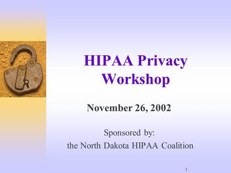 1 HIPAA Privacy Workshop November 26, 2002 Sponsored by: the North Dakota HIPAA Coalition.