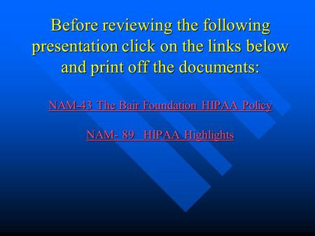 Before reviewing the following presentation click on the links below and print off the documents: NAM-43 The Bair Foundation HIPAA Policy NAM- 89 HIPAA.
