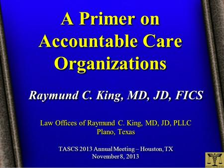 A Primer on Accountable Care Organizations Raymund C. King, MD, JD, FICS Law Offices of Raymund C. King, MD, JD, PLLC Plano, Texas TASCS 2013 Annual Meeting.