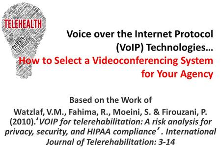 Voice over the Internet Protocol (VoIP) Technologies… How to Select a Videoconferencing System for Your Agency Based on the Work of Watzlaf, V.M., Fahima,