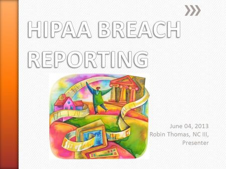 June 04, 2013 Robin Thomas, NC III, Presenter. PRIVACY BREACHES A privacy breach is an unauthorized disclosure of PHI/PCI violating either Federal or.