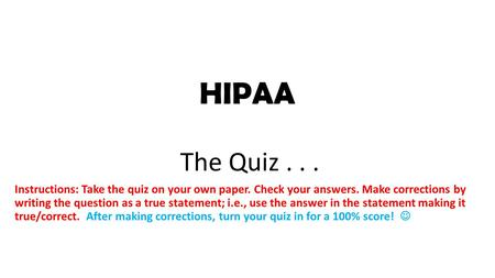 HIPAA The Quiz... Instructions: Take the quiz on your own paper. Check your answers. Make corrections by writing the question as a true statement; i.e.,