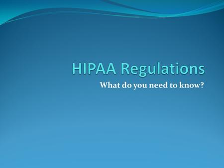 HIPAA Regulations What do you need to know?.
