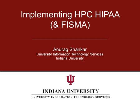 Anurag Shankar University Information Technology Services Indiana University Implementing HPC HIPAA (& FISMA)