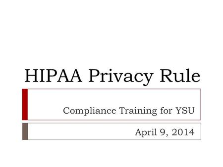 HIPAA Privacy Rule Compliance Training for YSU April 9, 2014.