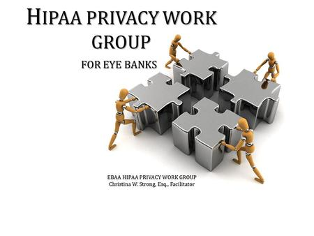 H IPAA PRIVACY WORK GROUP FOR EYE BANKS EBAA HIPAA PRIVACY WORK GROUP Christina W. Strong, Esq., Facilitator.