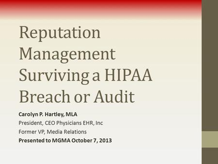 Reputation Management Surviving a HIPAA Breach or Audit Carolyn P. Hartley, MLA President, CEO Physicians EHR, Inc Former VP, Media Relations Presented.