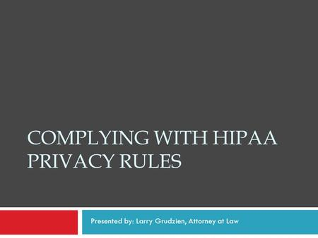 COMPLYING WITH HIPAA PRIVACY RULES Presented by: Larry Grudzien, Attorney at Law.