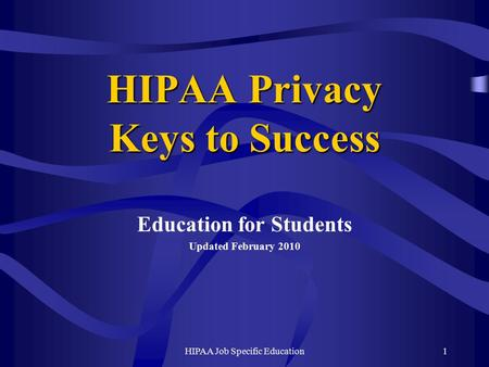 HIPAA Job Specific Education1 HIPAA Privacy Keys to Success Education for Students Updated February 2010.