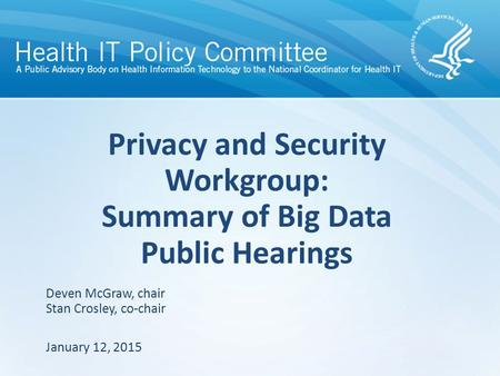 Privacy and Security Workgroup: Summary of Big Data Public Hearings January 12, 2015 Deven McGraw, chair Stan Crosley, co-chair.