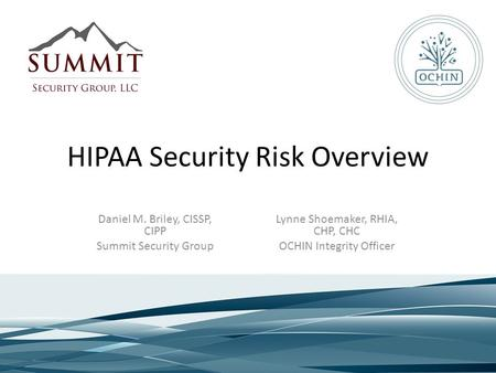 HIPAA Security Risk Overview Lynne Shoemaker, RHIA, CHP, CHC OCHIN Integrity Officer Daniel M. Briley, CISSP, CIPP Summit Security Group.