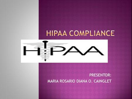 PRESENTOR: MARIA ROSARIO DIANA O. CAINGLET.  HIPAA (Health Insurance Portability and Accountability Act of 1996)  Designed to protect the patient while.