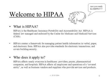 V. 05/15/2014 1 Welcome to HIPAA What is HIPAA? HIPAA is the Healthcare Insurance Portability and Accountability Act. HIPAA is federal law managed and.