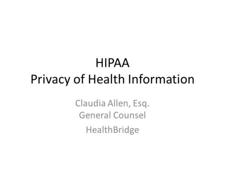 HIPAA Privacy of Health Information Claudia Allen, Esq. General Counsel HealthBridge.