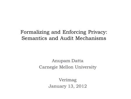 Formalizing and Enforcing Privacy: Semantics and Audit Mechanisms Anupam Datta Carnegie Mellon University Verimag January 13, 2012.