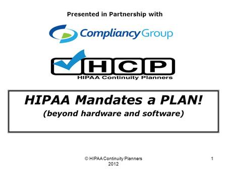 © HIPAA Continuity Planners 2012 1 HIPAA Mandates a PLAN! (beyond hardware and software) Presented in Partnership with.