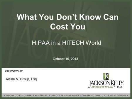 What You Don't Know Can Cost You HIPAA in a HITECH World Alaina N. Crislip, Esq. October 10, 2013.