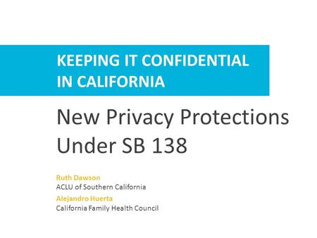 HELPING PATIENTS KEEP IT CONFIDENTIAL KEEPING IT CONFIDENTIAL IN CALIFORNIA New Privacy Protections Under SB 138 Ruth Dawson ACLU of Southern California.