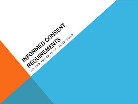 INFORMED CONSENT REQUIREMENTS AN IRB INFOSHORT, JUNE 2013.