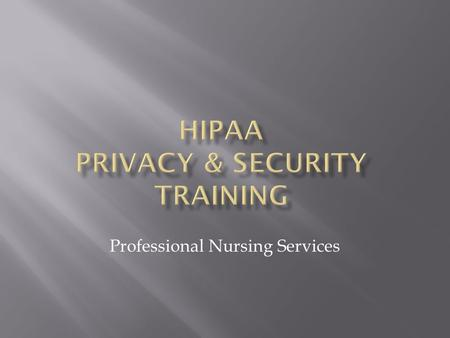 Professional Nursing Services.  Privacy and Security Training explains:  The requirements of the federal HIPAA/HITEC regulations, state privacy laws.