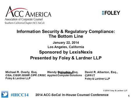 1 2014 ACC-SoCal In-House Counsel Conference #IHCC14 Information Security & Regulatory Compliance: The Bottom Line January 22, 2014 Los Angeles, California.