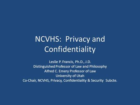 NCVHS: Privacy and Confidentiality Leslie P. Francis, Ph.D., J.D. Distinguished Professor of Law and Philosophy Alfred C. Emery Professor of Law University.