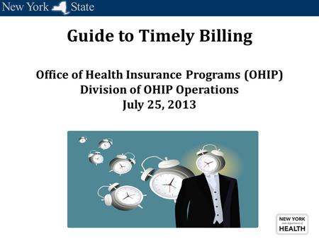 Guide to Timely Billing Office of Health Insurance Programs (OHIP) Division of OHIP Operations July 25, 2013.