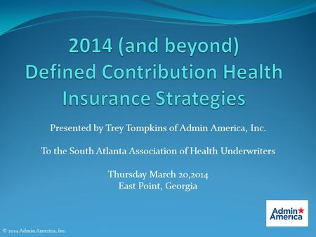 Presented by Trey Tompkins of Admin America, Inc. To the South Atlanta Association of Health Underwriters Thursday March 20,2014 East Point, Georgia ©