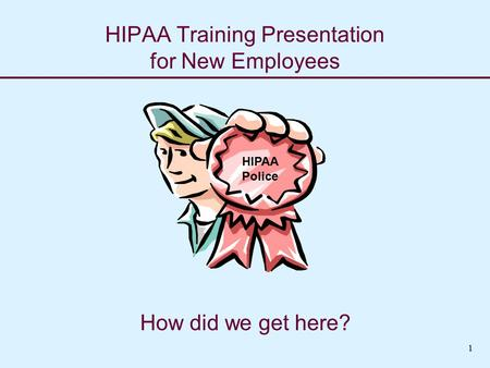 HIPAA Training Presentation for New Employees How did we get here? HIPAA Police 1.