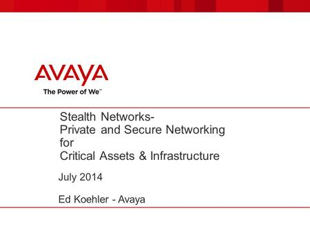 Stealth Networks- Private and Secure Networking for Critical Assets & Infrastructure July 2014 Ed Koehler - Avaya.
