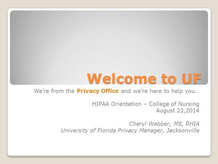 Welcome to UF We're from the Privacy Office and we're here to help you… HIPAA Orientation – College of Nursing August 22,2014 Cheryl Webber, MS, RHIA University.