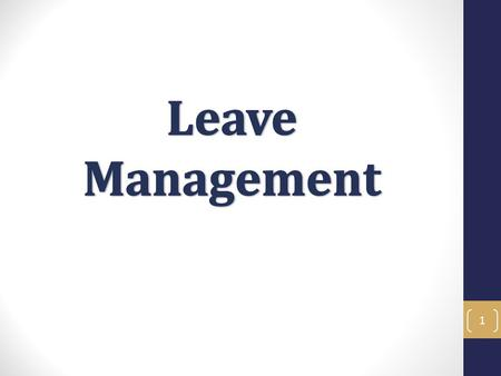 1. Leave Management Objectives In the Leave Management training you will learn what leave entitlements staff members have, as well as how to administer,