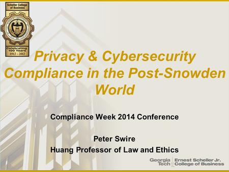 Privacy & Cybersecurity Compliance in the Post-Snowden World Compliance Week 2014 Conference Peter Swire Huang Professor of Law and Ethics.