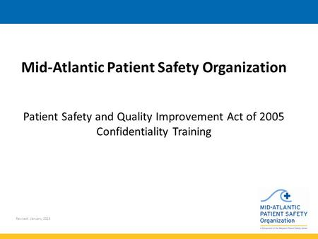 Revised: January, 2015 Mid-Atlantic Patient Safety Organization Patient Safety and Quality Improvement Act of 2005 Confidentiality Training.