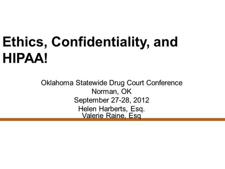 Ethics, Confidentiality, and HIPAA! Oklahoma Statewide Drug Court Conference Norman, OK September 27-28, 2012 Helen Harberts, Esq. Valerie Raine, Esq.