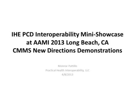 IHE PCD Interoperability Mini-Showcase at AAMI 2013 Long Beach, CA CMMS New Directions Demonstrations Monroe Pattillo Practical Health Interoperability,