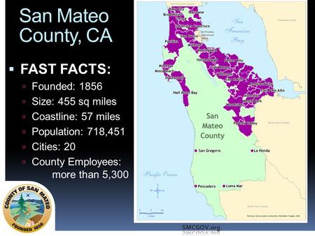 San Mateo County, CA  FAST FACTS:  Founded: 1856  Size: 455 sq miles  Coastline: 57 miles  Population: 718,451  Cities: 20  County Employees: more.
