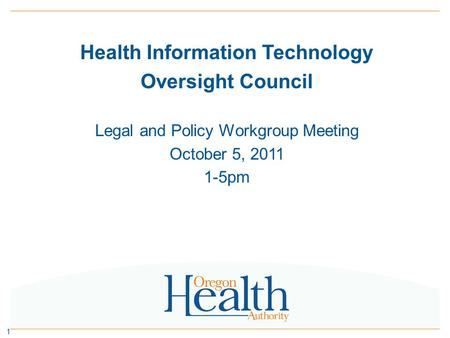 Health Information Technology Oversight Council Legal and Policy Workgroup Meeting October 5, 2011 1-5pm 1.