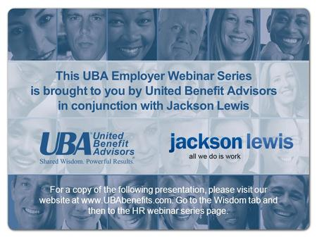 For a copy of the following presentation, please visit our website at www.UBAbenefits.com. Go to the Wisdom tab and then to the HR webinar series page.
