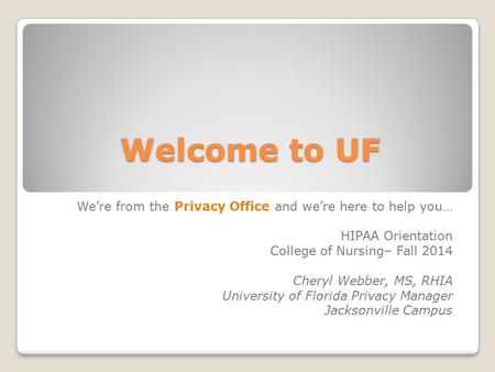 Welcome to UF We're from the Privacy Office and we're here to help you… HIPAA Orientation College of Nursing– Fall 2014 Cheryl Webber, MS, RHIA University.