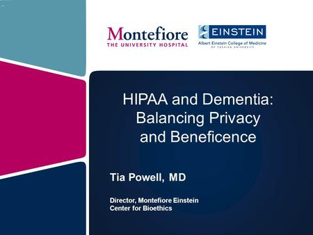 HIPAA and Dementia: Balancing Privacy and Beneficence Tia Powell, MD Director, Montefiore Einstein Center for Bioethics.